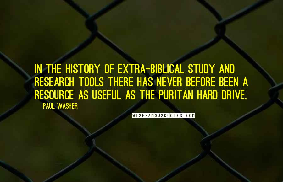 Paul Washer quotes: In the history of extra-biblical study and research tools there has never before been a resource as useful as the Puritan Hard Drive.