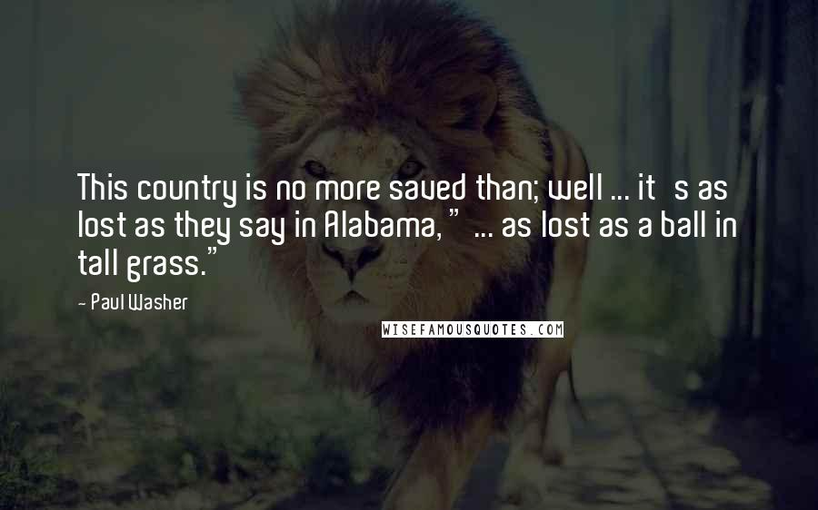 """Paul Washer quotes: This country is no more saved than; well ... it's as lost as they say in Alabama, """" ... as lost as a ball in tall grass."""""""