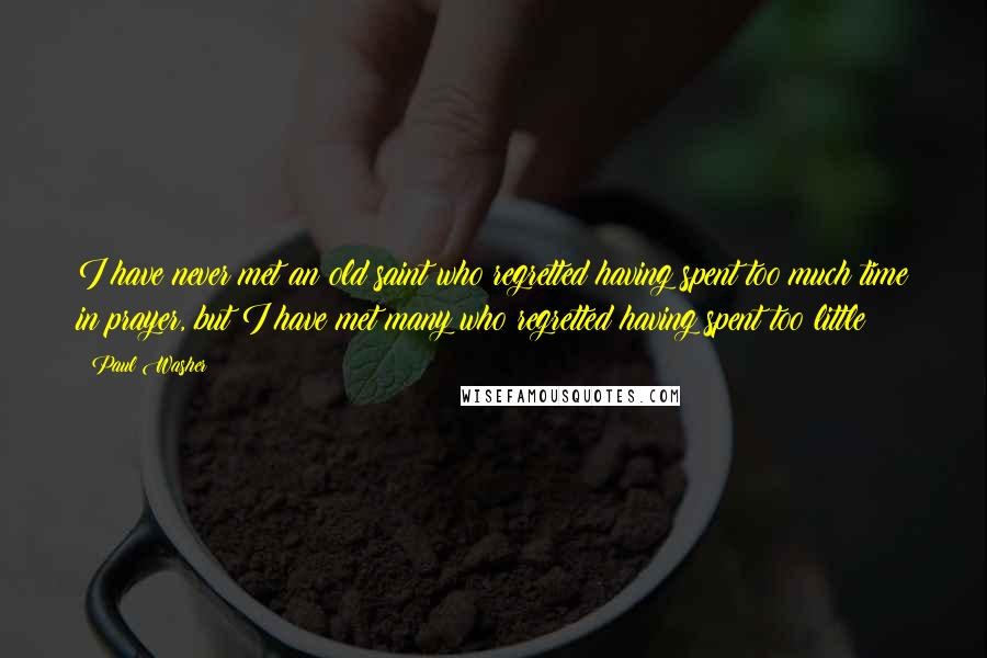 Paul Washer quotes: I have never met an old saint who regretted having spent too much time in prayer, but I have met many who regretted having spent too little!