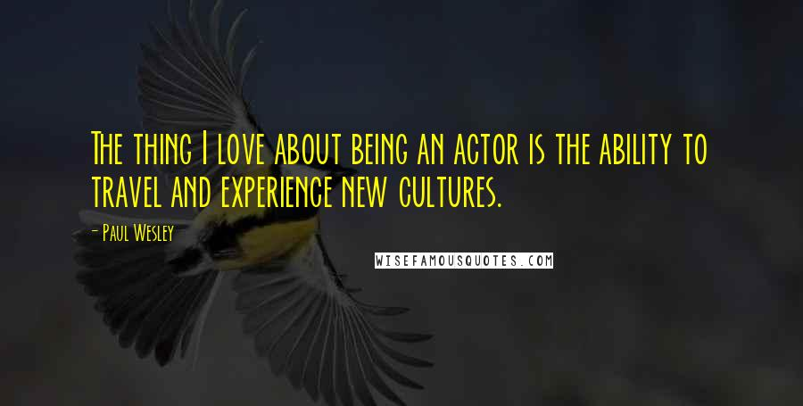 Paul Wesley quotes: The thing I love about being an actor is the ability to travel and experience new cultures.