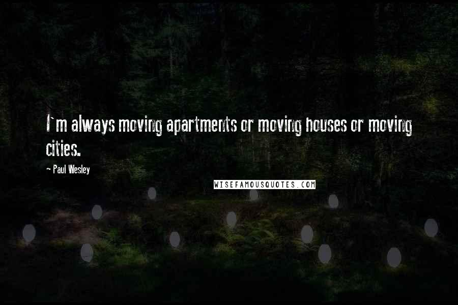 Paul Wesley quotes: I'm always moving apartments or moving houses or moving cities.