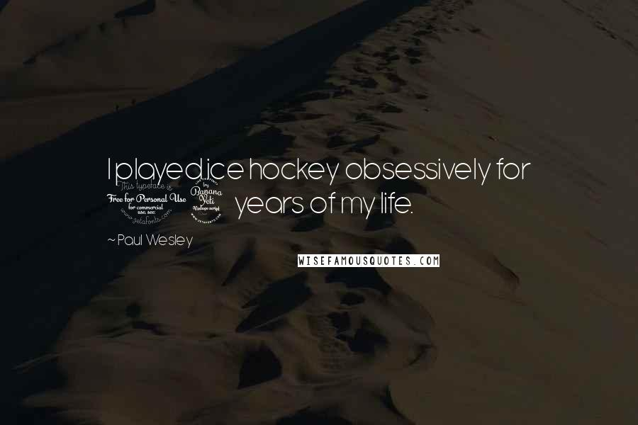 Paul Wesley quotes: I played ice hockey obsessively for 14 years of my life.