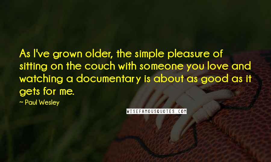 Paul Wesley quotes: As I've grown older, the simple pleasure of sitting on the couch with someone you love and watching a documentary is about as good as it gets for me.