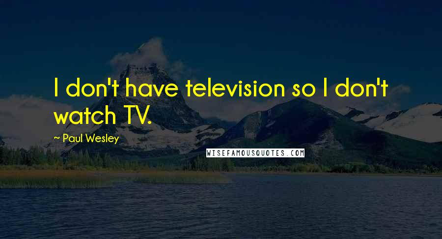Paul Wesley quotes: I don't have television so I don't watch TV.