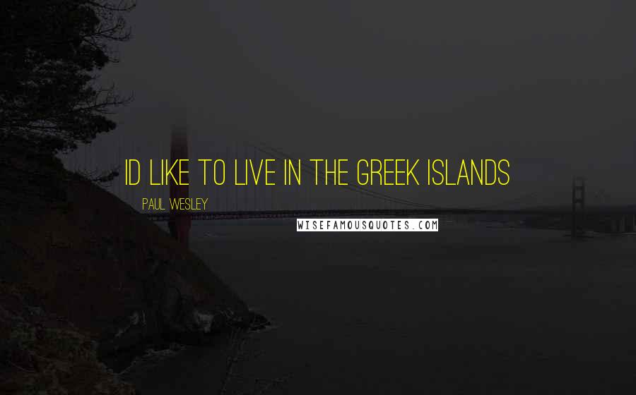 Paul Wesley quotes: Id like to live in the Greek islands