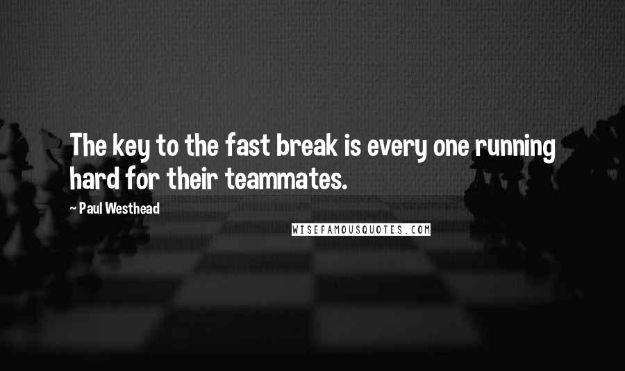 Paul Westhead quotes: The key to the fast break is every one running hard for their teammates.