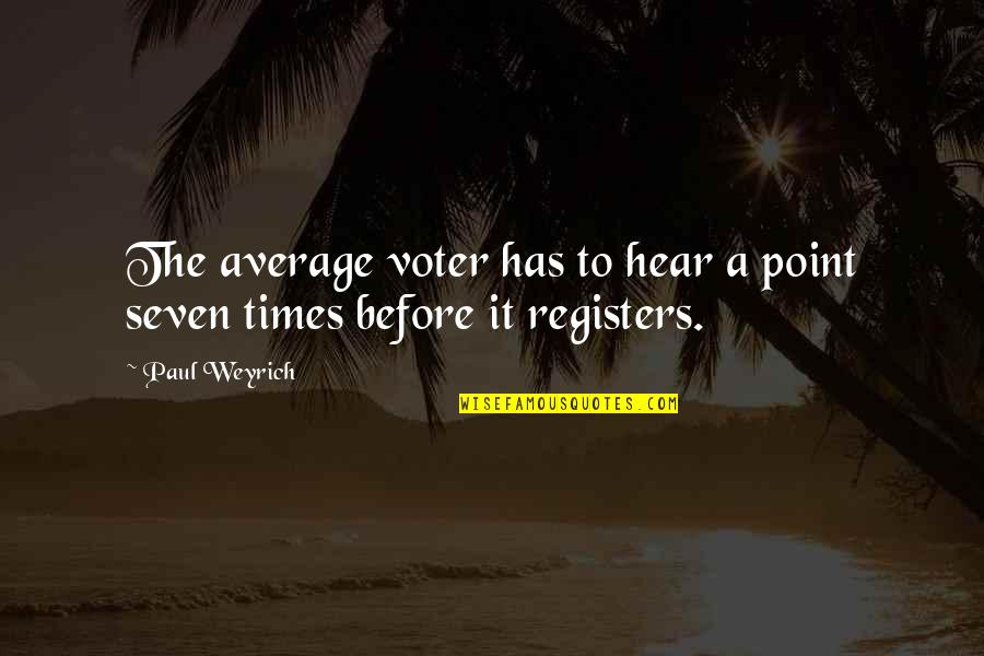 Paul Weyrich Quotes By Paul Weyrich: The average voter has to hear a point