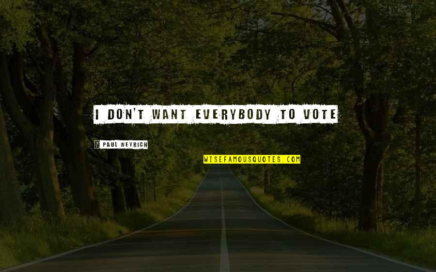 Paul Weyrich Quotes By Paul Weyrich: I don't want everybody to vote