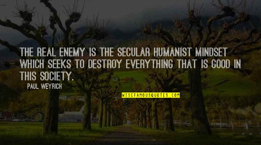 Paul Weyrich Quotes By Paul Weyrich: The real enemy is the secular humanist mindset