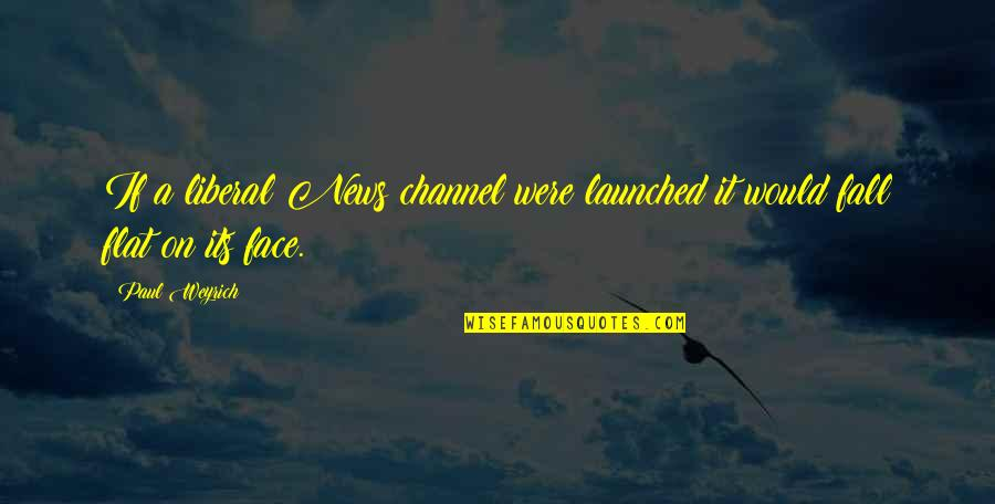 Paul Weyrich Quotes By Paul Weyrich: If a liberal News channel were launched it