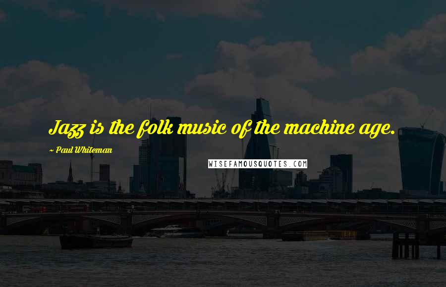 Paul Whiteman quotes: Jazz is the folk music of the machine age.