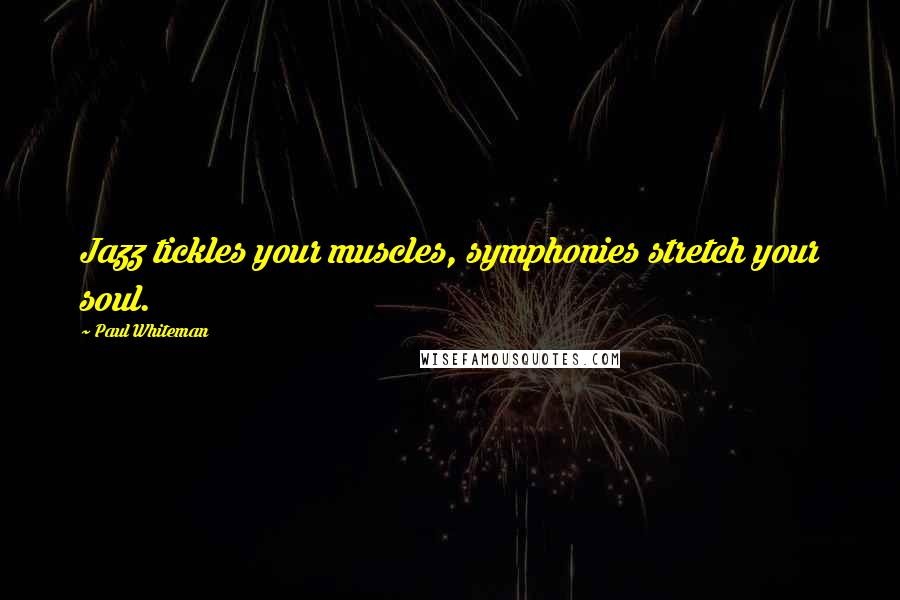 Paul Whiteman quotes: Jazz tickles your muscles, symphonies stretch your soul.