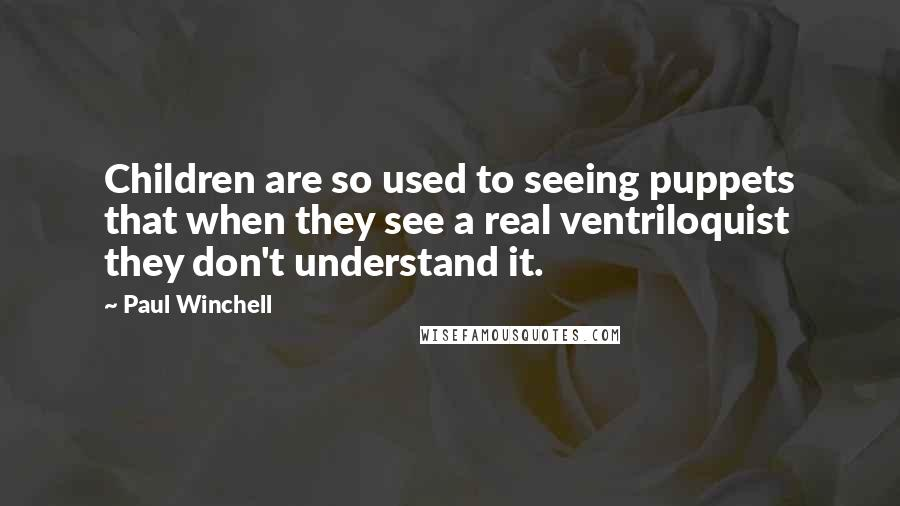 Paul Winchell quotes: Children are so used to seeing puppets that when they see a real ventriloquist they don't understand it.