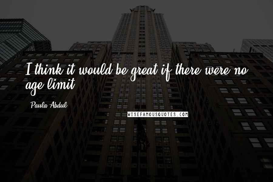 Paula Abdul quotes: I think it would be great if there were no age limit.