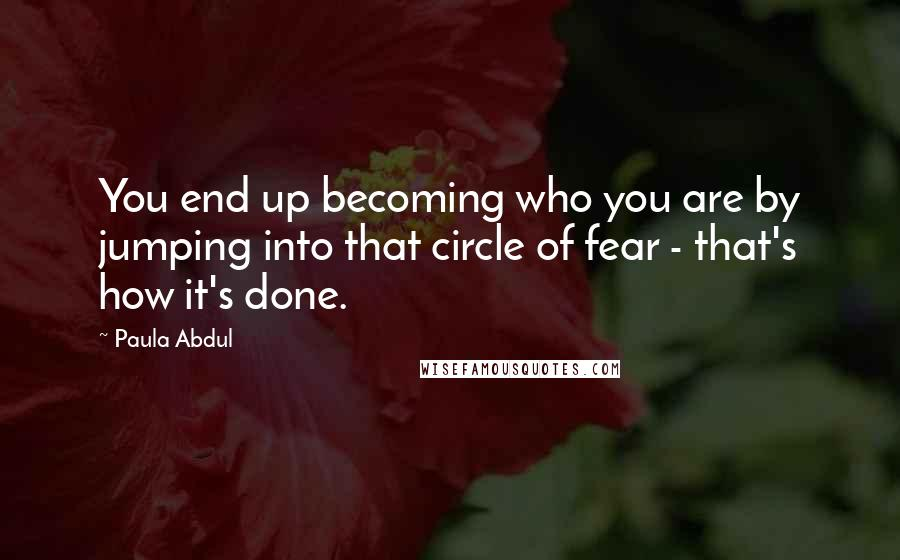 Paula Abdul quotes: You end up becoming who you are by jumping into that circle of fear - that's how it's done.