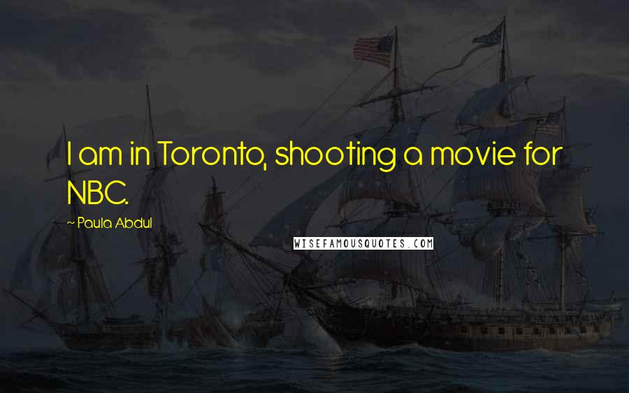 Paula Abdul quotes: I am in Toronto, shooting a movie for NBC.