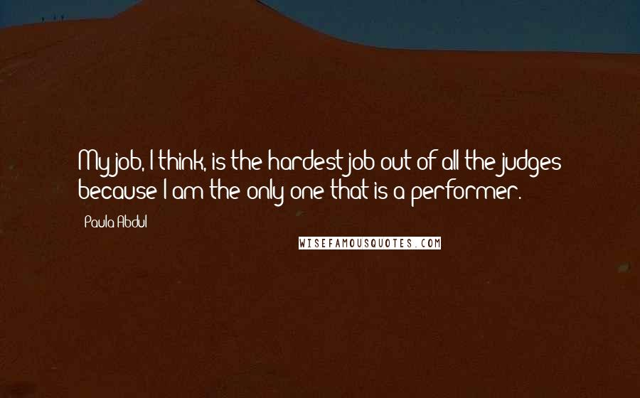 Paula Abdul quotes: My job, I think, is the hardest job out of all the judges because I am the only one that is a performer.