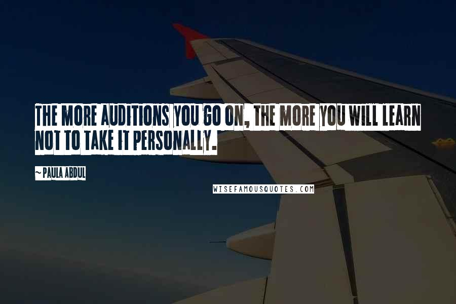 Paula Abdul quotes: The more auditions you go on, the more you will learn not to take it personally.