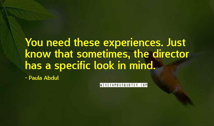 Paula Abdul quotes: You need these experiences. Just know that sometimes, the director has a specific look in mind.