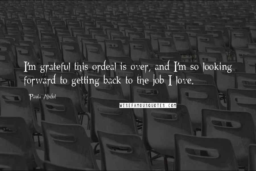 Paula Abdul quotes: I'm grateful this ordeal is over, and I'm so looking forward to getting back to the job I love.