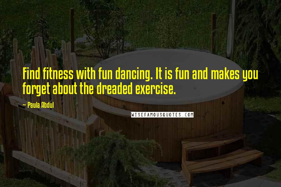 Paula Abdul quotes: Find fitness with fun dancing. It is fun and makes you forget about the dreaded exercise.