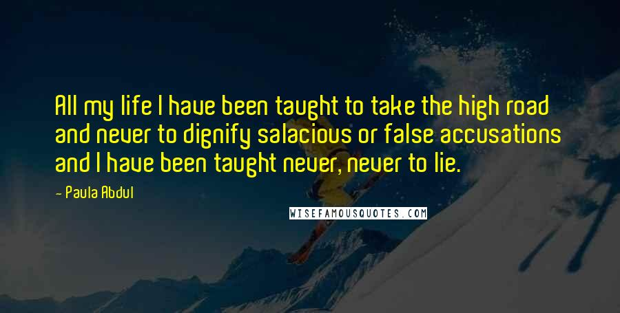 Paula Abdul quotes: All my life I have been taught to take the high road and never to dignify salacious or false accusations and I have been taught never, never to lie.