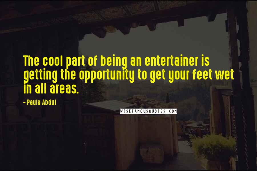 Paula Abdul quotes: The cool part of being an entertainer is getting the opportunity to get your feet wet in all areas.