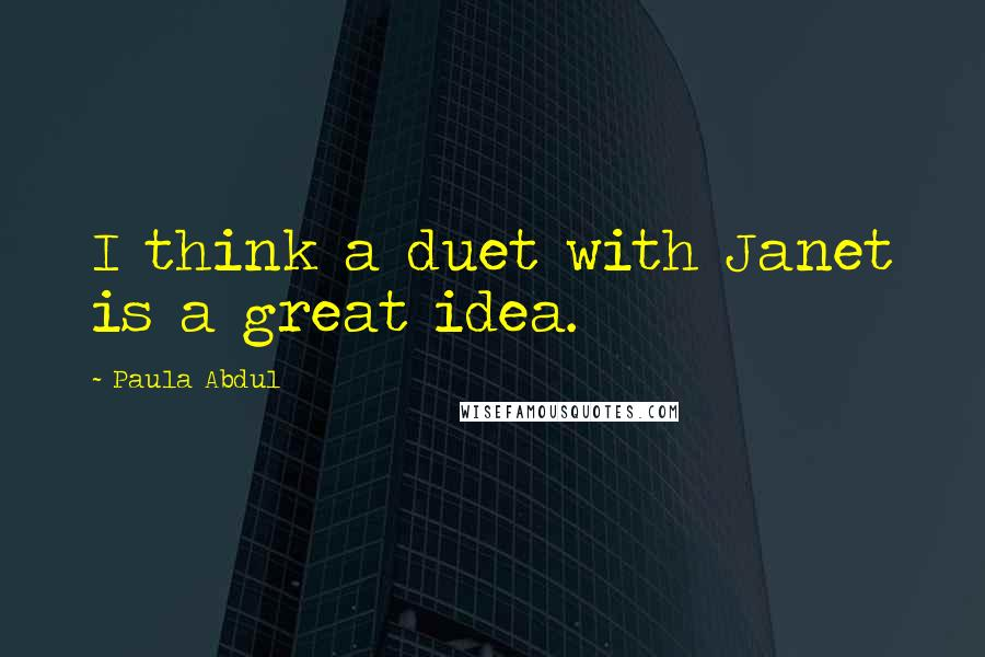 Paula Abdul quotes: I think a duet with Janet is a great idea.