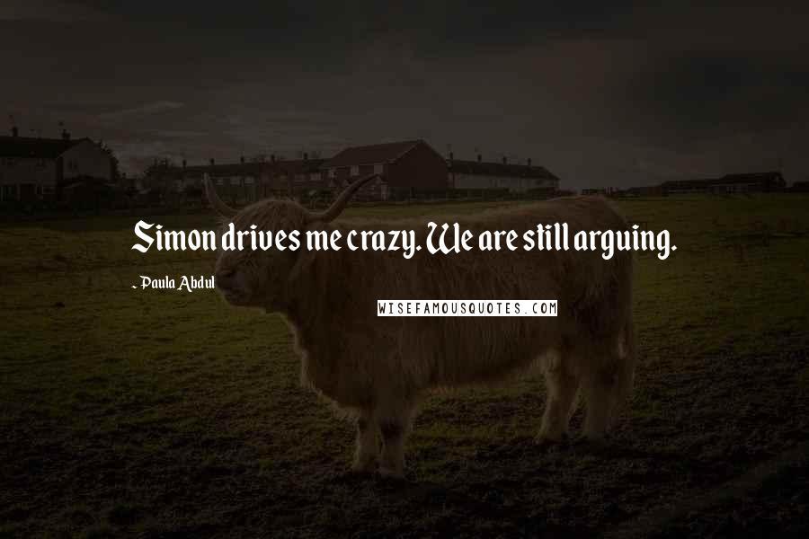 Paula Abdul quotes: Simon drives me crazy. We are still arguing.