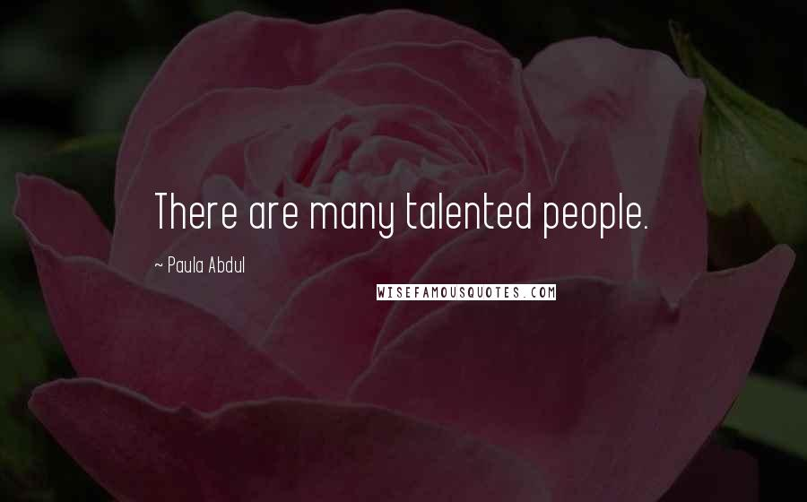 Paula Abdul quotes: There are many talented people.