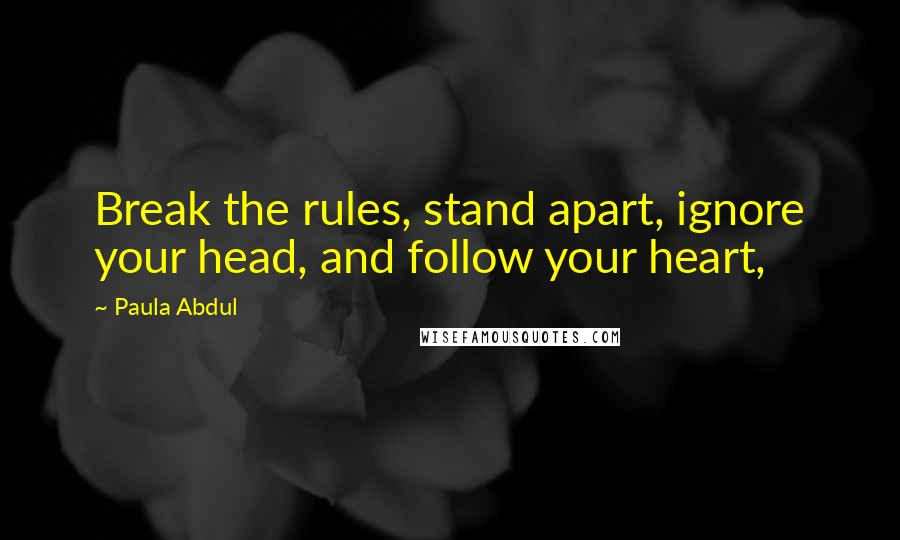Paula Abdul quotes: Break the rules, stand apart, ignore your head, and follow your heart,
