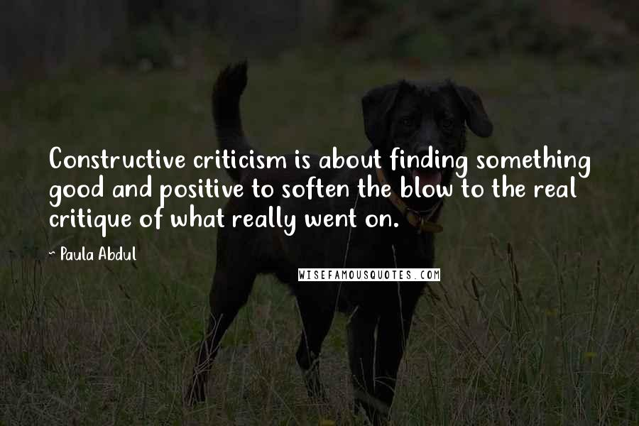 Paula Abdul quotes: Constructive criticism is about finding something good and positive to soften the blow to the real critique of what really went on.