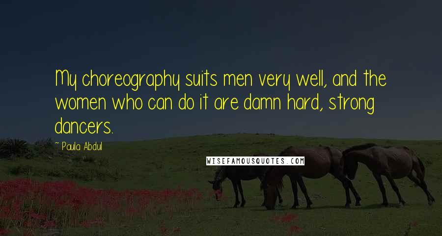 Paula Abdul quotes: My choreography suits men very well, and the women who can do it are damn hard, strong dancers.