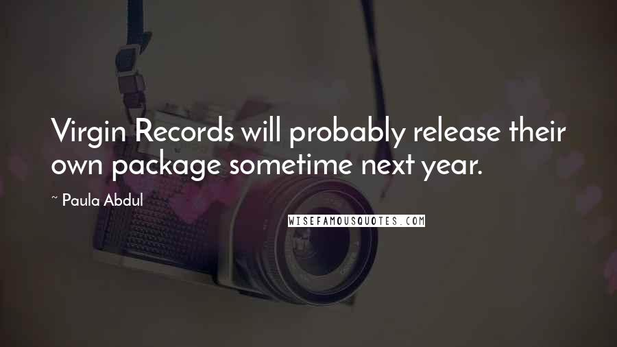 Paula Abdul quotes: Virgin Records will probably release their own package sometime next year.