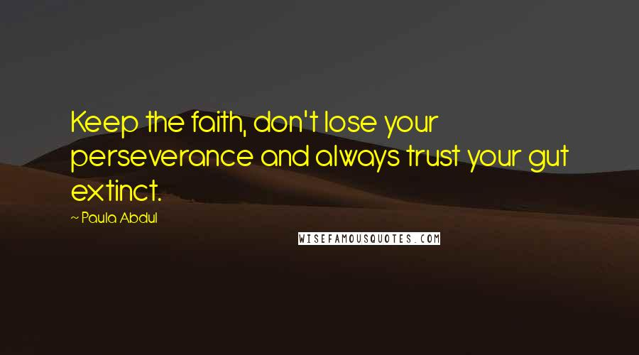 Paula Abdul quotes: Keep the faith, don't lose your perseverance and always trust your gut extinct.