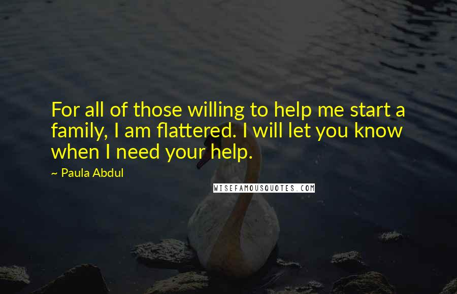 Paula Abdul quotes: For all of those willing to help me start a family, I am flattered. I will let you know when I need your help.