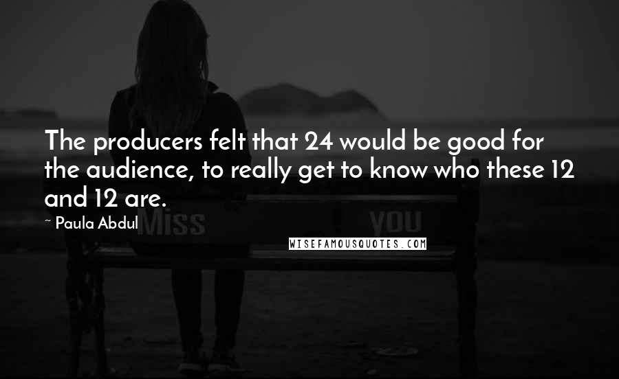 Paula Abdul quotes: The producers felt that 24 would be good for the audience, to really get to know who these 12 and 12 are.