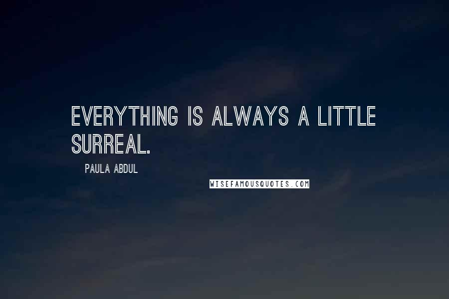 Paula Abdul quotes: Everything is always a little surreal.