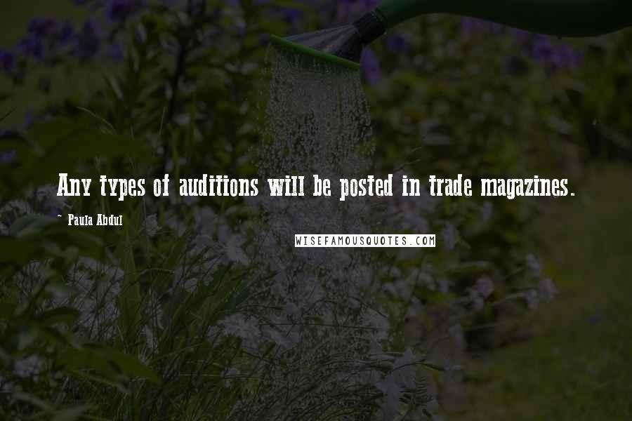 Paula Abdul quotes: Any types of auditions will be posted in trade magazines.