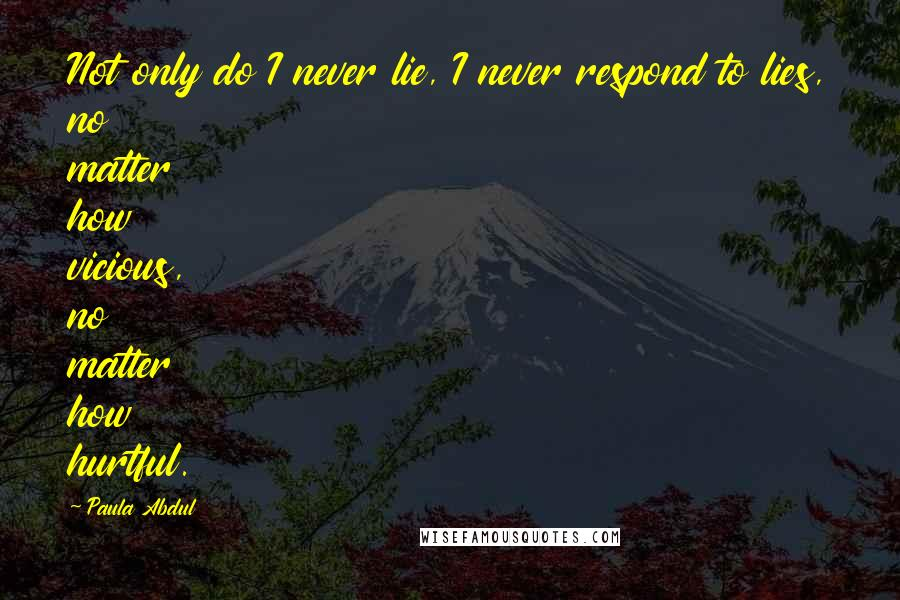 Paula Abdul quotes: Not only do I never lie, I never respond to lies, no matter how vicious, no matter how hurtful.