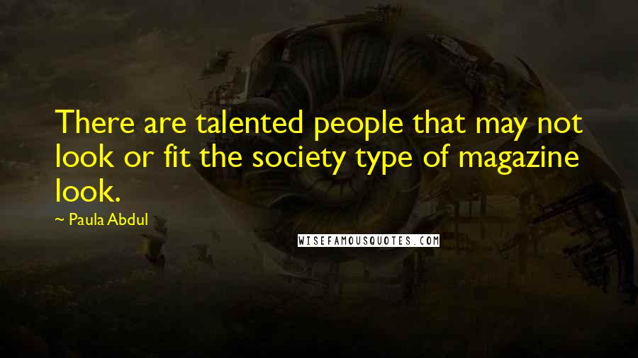 Paula Abdul quotes: There are talented people that may not look or fit the society type of magazine look.