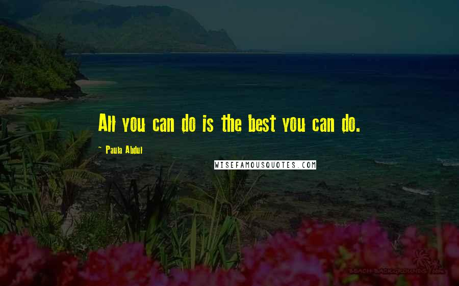 Paula Abdul quotes: All you can do is the best you can do.