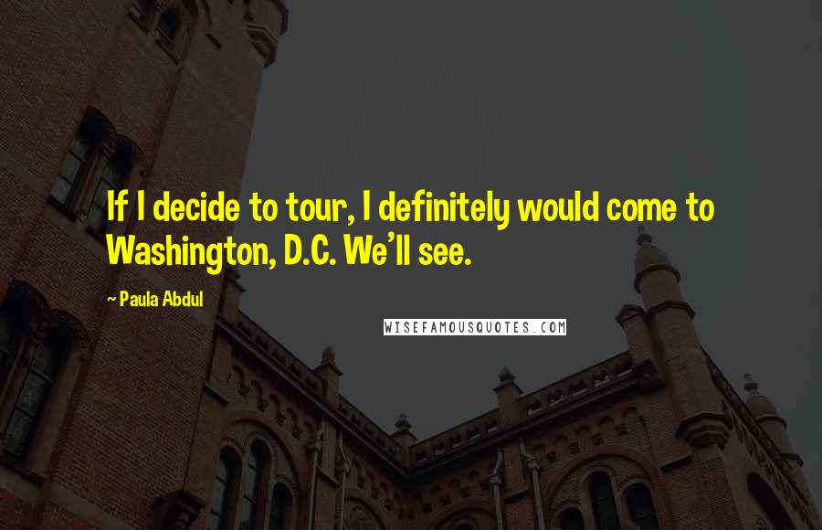 Paula Abdul quotes: If I decide to tour, I definitely would come to Washington, D.C. We'll see.