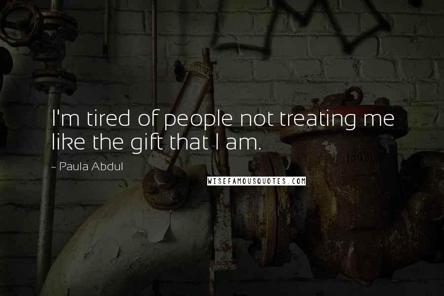 Paula Abdul quotes: I'm tired of people not treating me like the gift that I am.