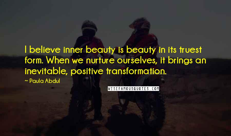 Paula Abdul quotes: I believe inner beauty is beauty in its truest form. When we nurture ourselves, it brings an inevitable, positive transformation.