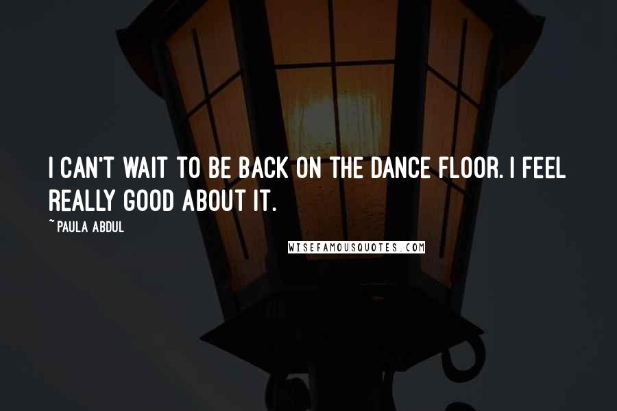 Paula Abdul quotes: I can't wait to be back on the dance floor. I feel really good about it.