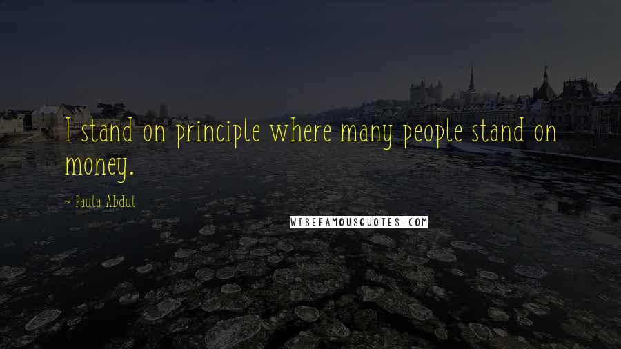 Paula Abdul quotes: I stand on principle where many people stand on money.