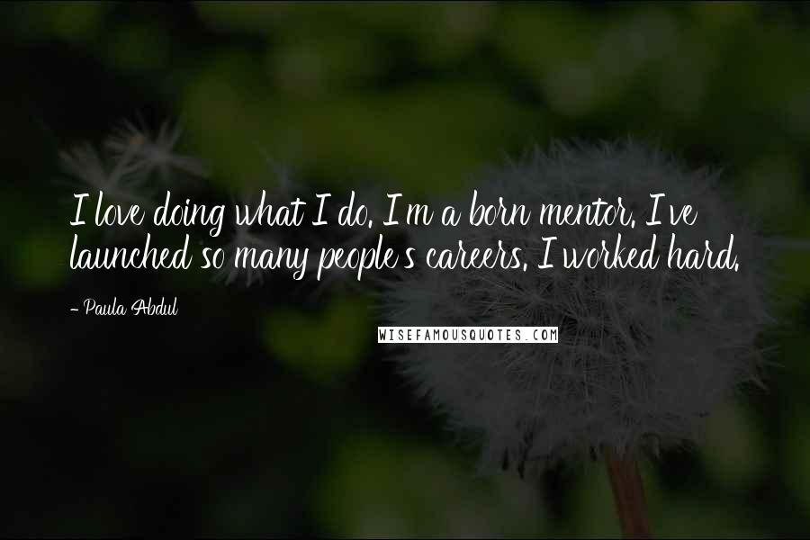 Paula Abdul quotes: I love doing what I do. I'm a born mentor. I've launched so many people's careers. I worked hard.