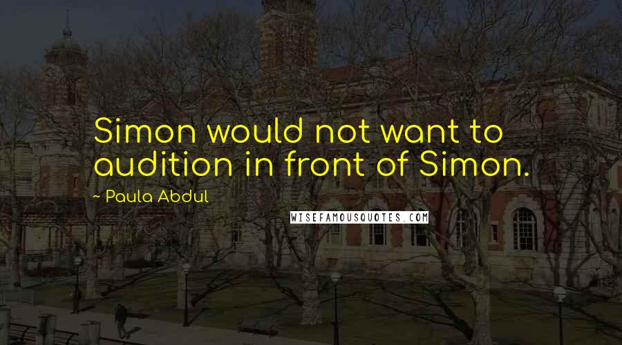 Paula Abdul quotes: Simon would not want to audition in front of Simon.