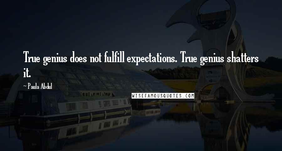 Paula Abdul quotes: True genius does not fulfill expectations. True genius shatters it.